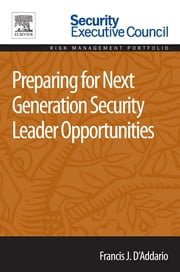 Preparing for Next Generation Security Leader Opportunities ebook by Francis J. D'Addario