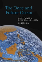 Once and Future Ocean - Notes Toward a New Hydraulic Society ebook by Peter Neill