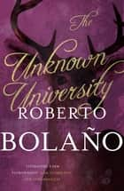 The Unknown University ebook by Roberto Bolaño, Laura Healy