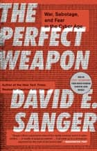 The Perfect Weapon - War, Sabotage, and Fear in the Cyber Age ebook by David E. Sanger