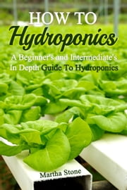 How To Hydroponics: A Beginner's and Intermediate's In Depth Guide To Hydroponics ebook by Martha Stone