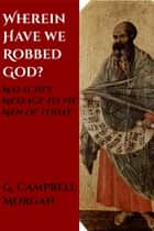 Wherein Have We Robbed God? - Malachi's Message to the Men of Today ebook by G. Campbell Morgan