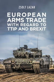 European Arms Trade With Regard to TTIP and Brexit ebook by Zsolt Lazar