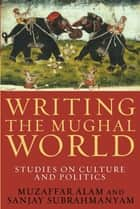 Writing the Mughal World - Studies on Culture and Politics ebook by Muzaffar Alam, Sanjay Subrahmanyam
