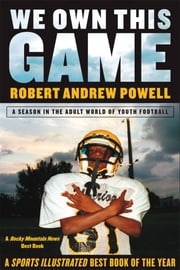 We Own This Game - A Season the in the Adult World of Youth Football ebook by Robert Andrew Powell
