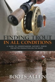 Finding Trout in All Conditions: A Guide to Understanding Nature's Forces for Better Production on the Water ebook by Allen, Boots