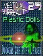 Vestigial Surreality: 29: Plastic Dolls ebook by Douglas Christian Larsen