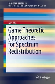 Game Theoretic Approaches for Spectrum Redistribution ebook by Fan Wu