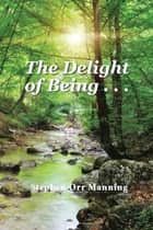 The Delight of Being . . . ebook by Stephen Orr Manning