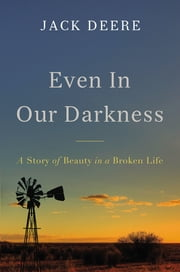 Even in Our Darkness - A Story of Beauty in a Broken Life ebook by Jack S. Deere