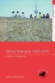 Global Shanghai, 1850–2010 - A History in Fragments ebook by Jeffrey N Wasserstrom