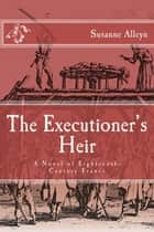 The Executioner's Heir: A Novel of Eighteenth-Century France ebook by Susanne Alleyn