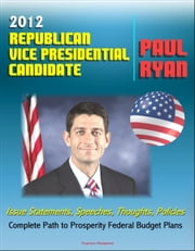 2012 Republican Vice Presidential Candidate Paul Ryan: Issue Statements, Speeches, Thoughts and Policies, Complete Path to Prosperity Federal Budget Plans with Proposed Changes to Medicare and Taxes ebook by Progressive Management