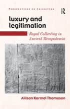 Luxury and Legitimation - Royal Collecting in Ancient Mesopotamia ebook by
