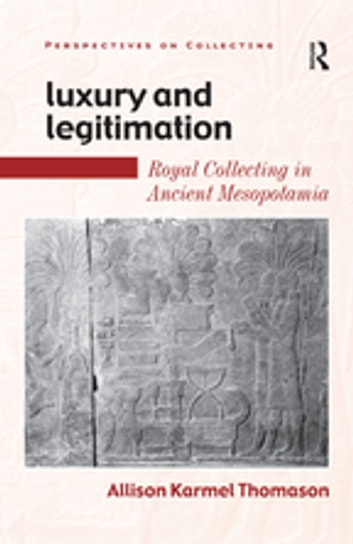 Luxury and Legitimation - Royal Collecting in Ancient Mesopotamia ebook by Allison Karmel Thomason