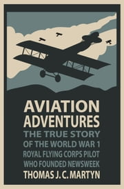 Aviation Adventures: The True Story of the World War 1 Royal Flying Corps Pilot Who Founded Newsweek ebook by Thomas J. C. Martyn