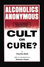 Alcoholics Anonymous - Cult or Cure? ebook by Charles Bufe, Stanton Peele