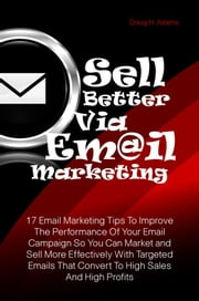 Sell Better Via Email Marketing - 17 Email Marketing Tips To Improve The Performance Of Your Email Campaign So You Can Market and Sell More Effectively With Targeted Emails That Convert To High Sales And High Profits ebook by Doug H. Adams