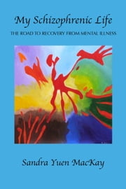 My Schizophrenic Life - The Road to Recovery From Mental Illness ebook by Sandra Yuen MacKay