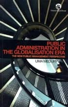 Public Administration in the Globalisation Era: The New Public Management Perspective ebook by Uma Medury