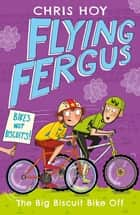 Flying Fergus 3: The Big Biscuit Bike Off - by Olympic champion Sir Chris Hoy, written with award-winning author Joanna Nadin ebook by Sir Chris Hoy, Clare Elsom