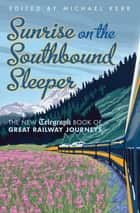 Sunrise on the Southbound Sleeper - The New Telegraph Book of Great Railway Journeys ebook by Michael Kerr