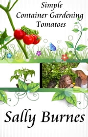 Simple Container Gardening: Tomatoes ebook by Sally Burnes