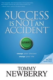 Success Is Not an Accident - Change Your Choices; Change Your Life ebook by Tommy Newberry