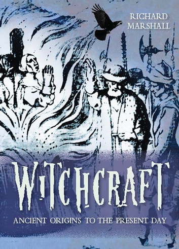 Witchcraft: Ancient Origins to the Present Day ebook by Richard Marshall