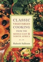 Classic Vegetarian Cooking from the Middle East and North Africa ebook by Habeeb Salloum