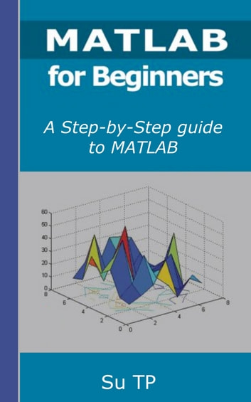 Programming with MATLAB for Beginners - A Step-by-Step guide to MATLAB Programming. ebook by Su TP