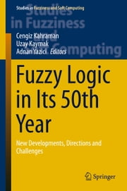 Fuzzy Logic in Its 50th Year - New Developments, Directions and Challenges ebook by Cengiz Kahraman,Uzay Kaymak,Adnan Yazici