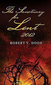 The Sanctuary for Lent 2012 ebook by Robert V. Dodd