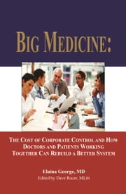Big Medicine: - The Cost of Corporate Control and How Doctors and Patients Working Together Can Rebuild a Better System ebook by Elaina George, MD