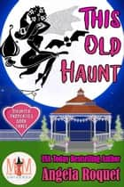 This Old Haunt: Magic and Mayhem Universe - Haunted Properties, #3 ebook by Angela Roquet