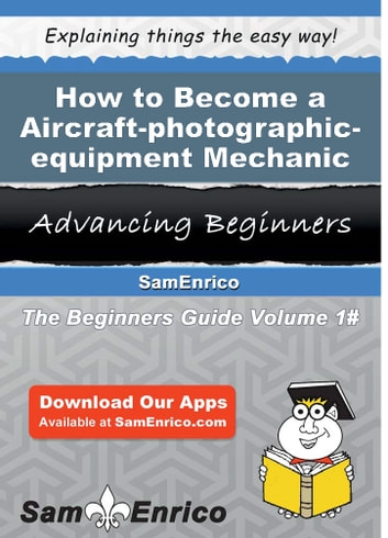 How to Become a Aircraft-photographic-equipment Mechanic - How to Become a Aircraft-photographic-equipment Mechanic ebook by Bradly Thibodeau