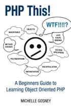 PHP This! A Beginners Guide to Learning Object Oriented PHP ebook by Michelle Gosney