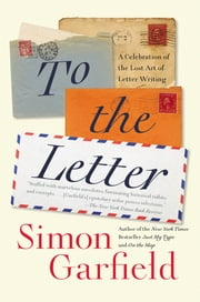 To the Letter - A Celebration of the Lost Art of Letter Writing ebook by Simon Garfield