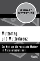 "Muttertag und Mutterkreuz - Der Kult um die ""deutsche Mutter"" im Nationalsozialismus eBook by Irmgard Weyrather"