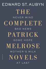 The Complete Patrick Melrose Novels - Never Mind, Bad News, Some Hope, Mother's Milk, and At Last ebook by Edward St. Aubyn