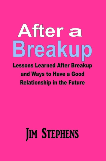 After a Breakup - Lessons Learned After Breakup and Ways to Have a Good Relationship ebook by Jim Stephens