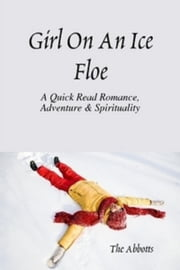 Girl on an Ice Floe: A Quick Read Romance & Spirituality! ebook by The Abbotts