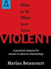 What to Do When Love Turns Violent - A Practical Resource for Women in Abusive Relationships ebook by Marian Betancourt