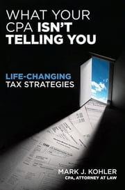 What Your CPA Isn't Telling You - Life-Changing Tax Strategies ebook by Mark J. Kohler