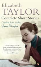 Complete Short Stories ebook by Elizabeth Taylor,Joanna Kingham