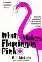 What Makes Flamingos Pink? - A Colorful Collection of Q & A's for the Unquenchably Curious ebook by Bill McLain