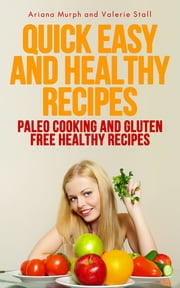 Quick Easy and Healthy Recipes: Paleo Cooking and Gluten Free Healthy Recipes ebook by Ariana Murph,Valerie Stall