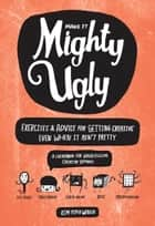 Make It Mighty Ugly - Exercises & Advice for Getting Creative Even When It Ain't Pretty ebook by Kim Piper Werker, Kate Bingaman-Burt