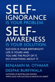 Self-Ignorance Is Your Problem. Self-Awareness Is Your Solution. - Success Is Your Birthright! Life Is Yours and You Are the Pilot of It, Do Something about It. ebook by Benjamin M. Othmar,Deepak Burfiwala