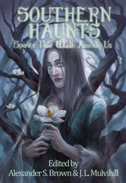 Southern Haunts: Spirits That Walk Among Us ebook by Alexander S. Brown (editor),J.L. Mulvihill (editor)